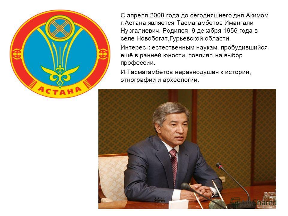 С апреля 2008 года до сегодняшнего дня Акимом г.Астана является Тасмагамбетов Имангали Нургалиевич. Родился 9 декабря 1956 года в селе Новобогат,Гурьевской области. Интерес к естественным наукам, пробудившийся ещё в ранней юности, повлиял на выбор пр