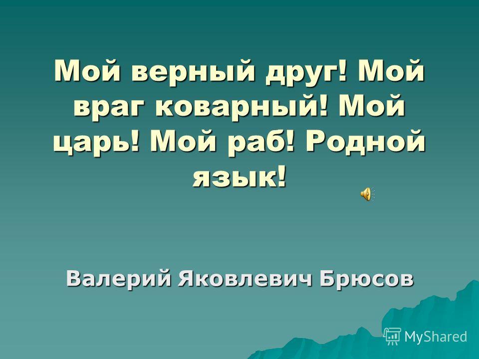 Мой верный друг! Мой враг коварный! Мой царь! Мой раб! Родной язык! Валерий Яковлевич Брюсов