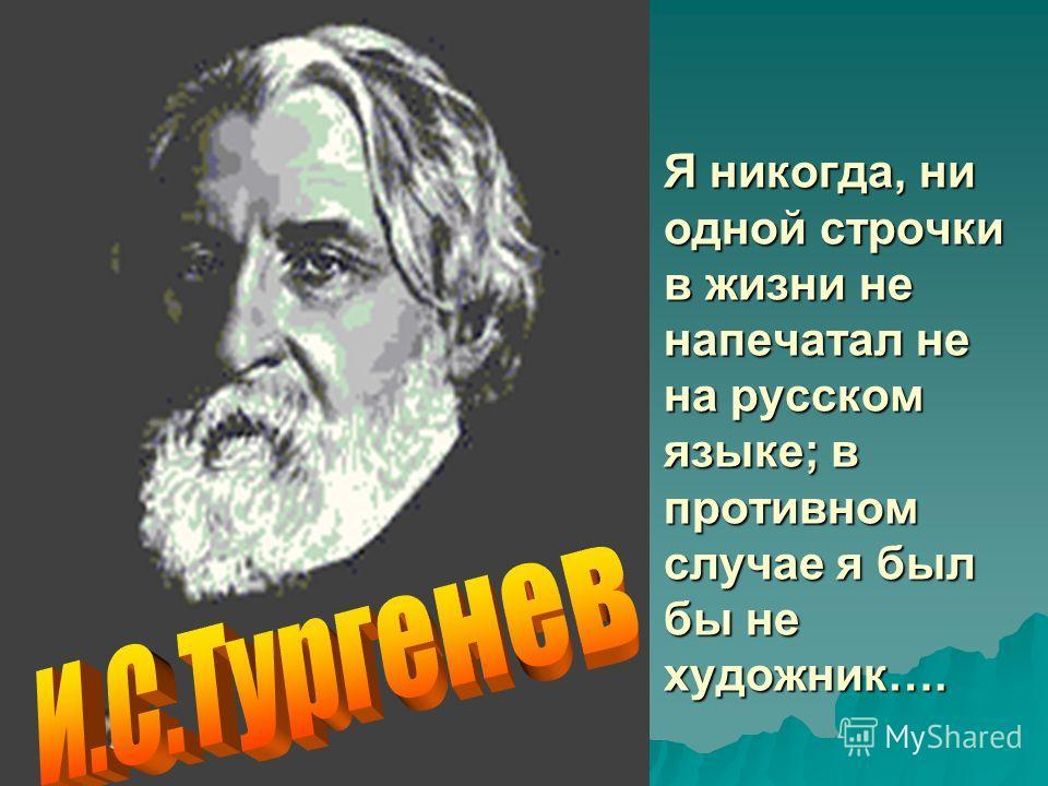 Я никогда, ни одной строчки в жизни не напечатал не на русском языке; в противном случае я был бы не художник….
