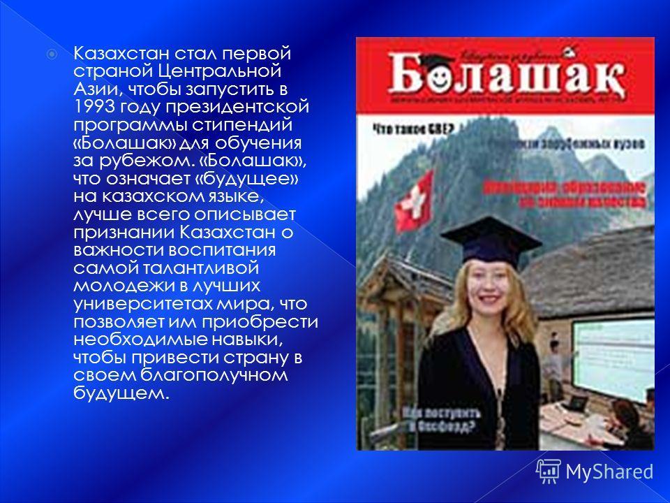 Казахстан стал первой страной Центральной Азии, чтобы запустить в 1993 году президентской программы стипендий «Болашак» для обучения за рубежом. «Болашак», что означает «будущее» на казахском языке, лучше всего описывает признании Казахстан о важност