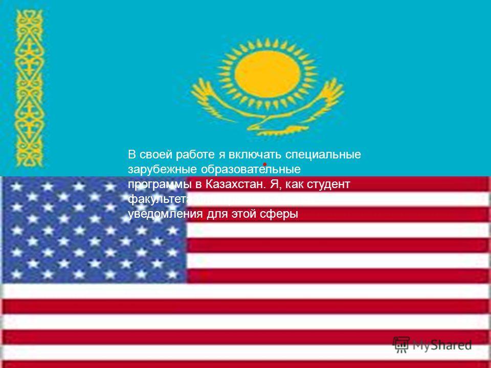 . В своей работе я включать специальные зарубежные образовательные программы в Казахстан. Я, как студент факультета иностранных языков уведомления для этой сферы