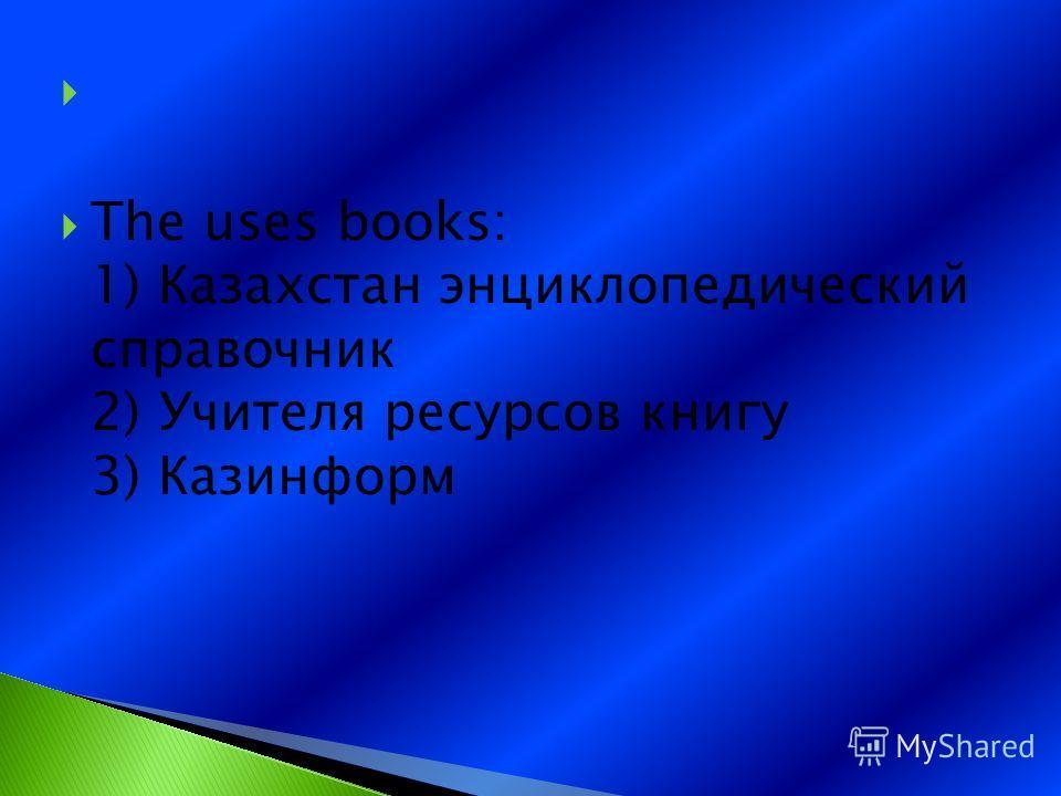 The uses books: 1) Казахстан энциклопедический справочник 2) Учителя ресурсов книгу 3) Казинформ