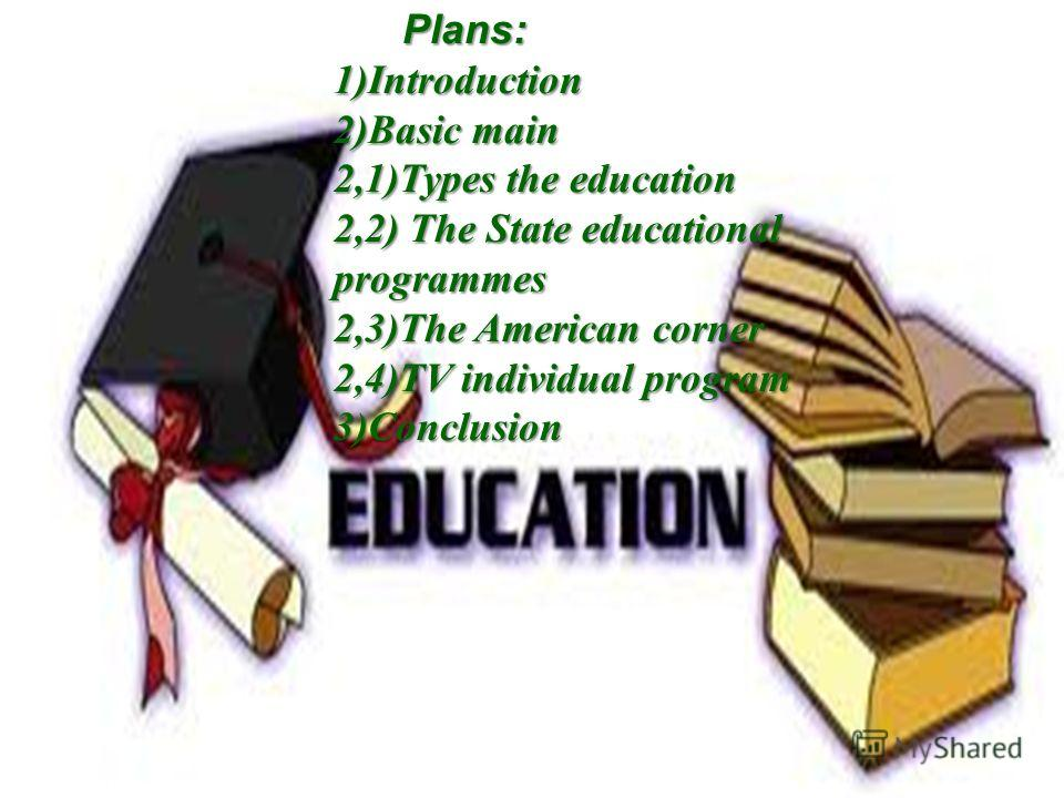 Plans: 1)Introduction 2)Basic main 2,1)Types the education 2,2) The State educational programmes 2,3)The American corner 2,4)TV individual program 3)Conclusion Plans: 1)Introduction 2)Basic main 2,1)Types the education 2,2) The State educational prog