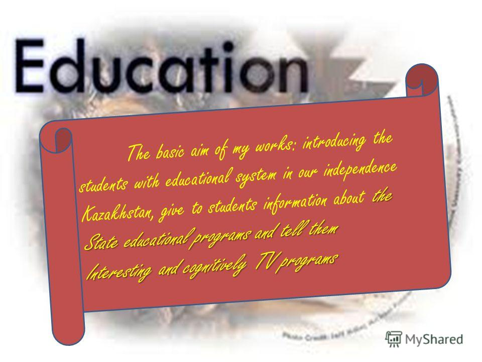 the State educational programs and tell them The basic aim of my works: introducing the students with educational system in our independence Kazakhstan, give to students information about the State educational programs and tell them Interesting and c
