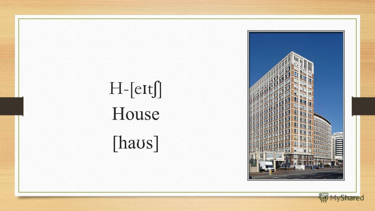 H-[e ɪ t ʃ ] House [ha ʊ s]