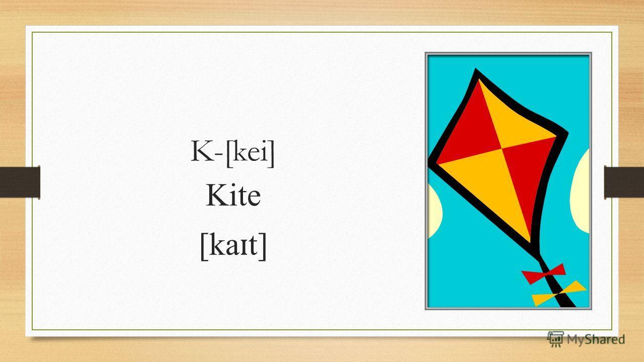 K-[kei] Kite [ka ɪ t]