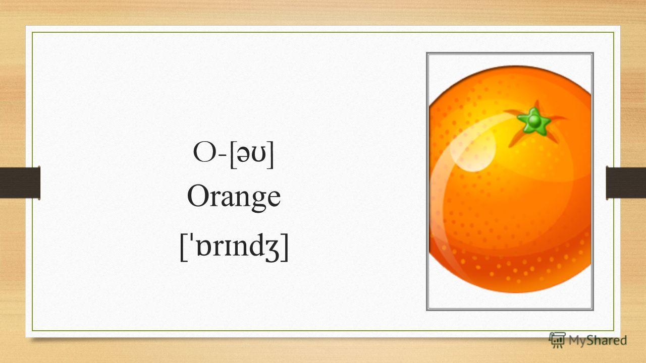 O-[ ə ʊ ] Orange [ ˈɒ r ɪ nd ʒ ]