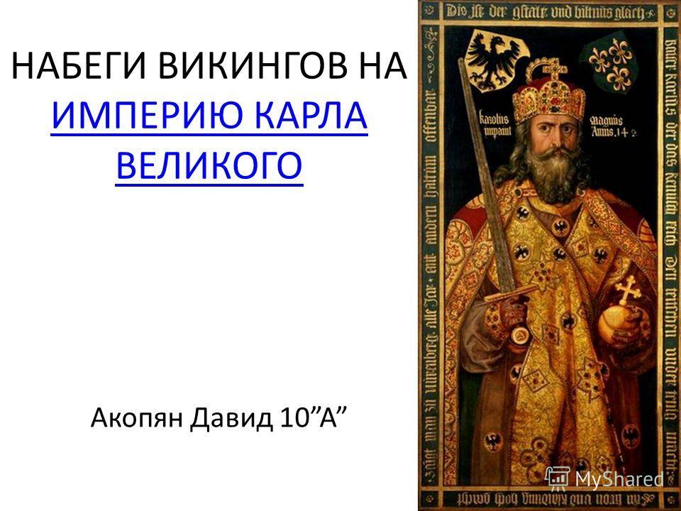 НАБЕГИ ВИКИНГОВ НА ИМПЕРИЮ КАРЛА ВЕЛИКОГО ИМПЕРИЮ КАРЛА ВЕЛИКОГО Акопян Давид 10A