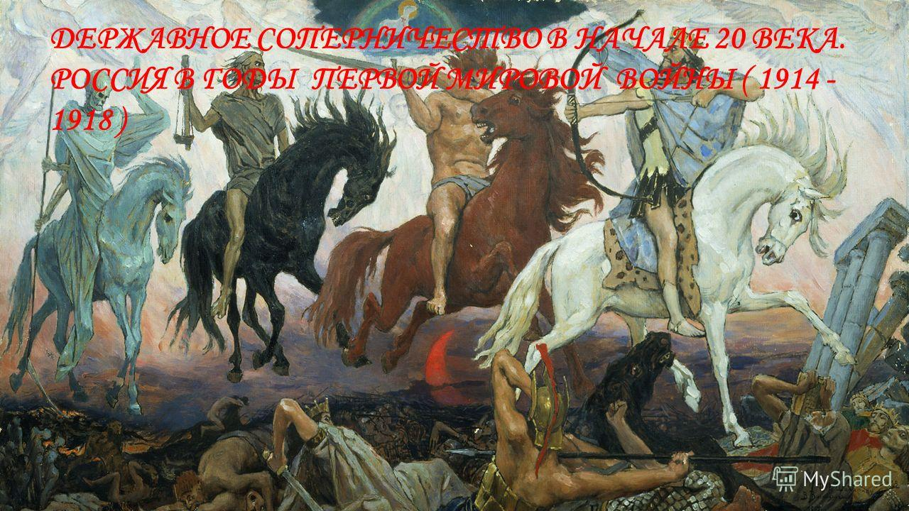 ДЕРЖАВНОЕ СОПЕРНИЧЕСТВО В НАЧАЛЕ 20 ВЕКА. РОССИЯ В ГОДЫ ПЕРВОЙ МИРОВОЙ ВОЙНЫ ( 1914 - 1918 )