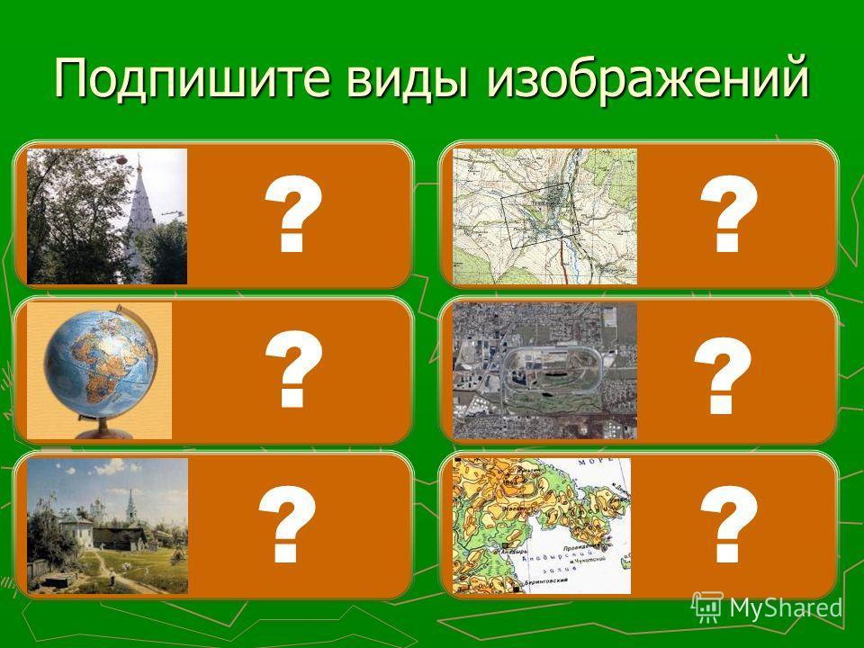 Аэро- фотосъемка Карта Топографический план Глобус Рисунок Фотография Подпишите виды изображений ? ? ? ? ? ?