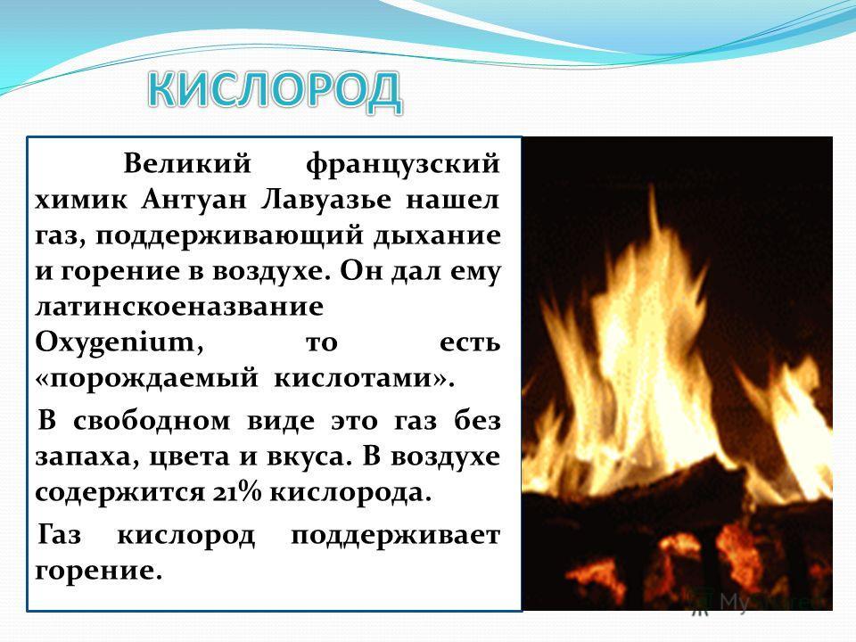 Великий французский химик Антуан Лавуазье нашел газ, поддерживающий дыхание и горение в воздухе. Он дал ему латинское название Oxygenium, то есть «порождаемый кислотами». В свободном виде это газ без запаха, цвета и вкуса. В воздухе содержится 21% ки