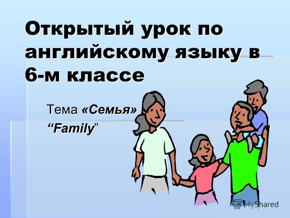 Открытый урок по английскому языку в 6-м классе Тема «Семья» Family