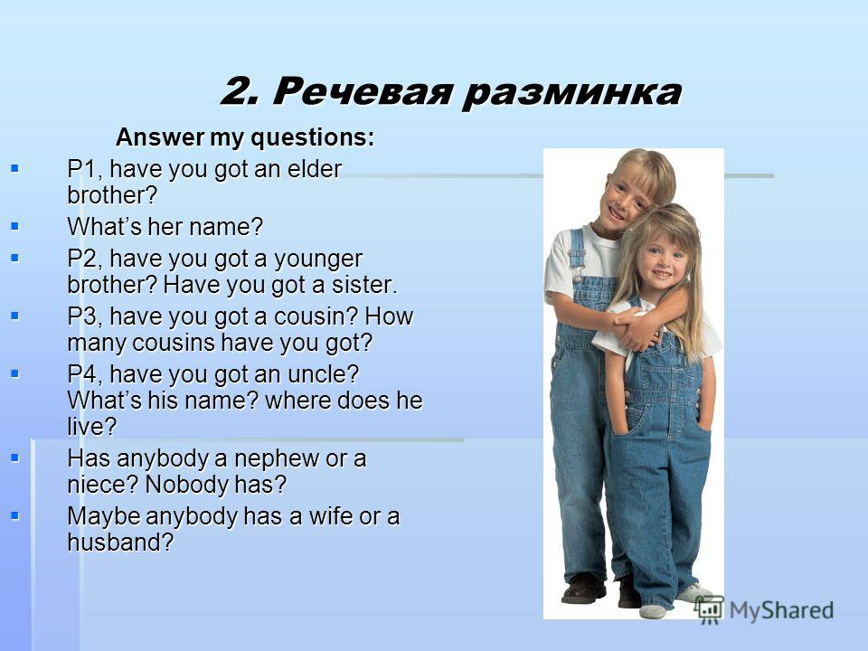 2. Речевая разминка 2. Речевая разминка Answer my questions: Answer my questions: P1, have you got an elder brother? P1, have you got an elder brother? Whats her name? Whats her name? P2, have you got a younger brother? Have you got a sister. P2, hav