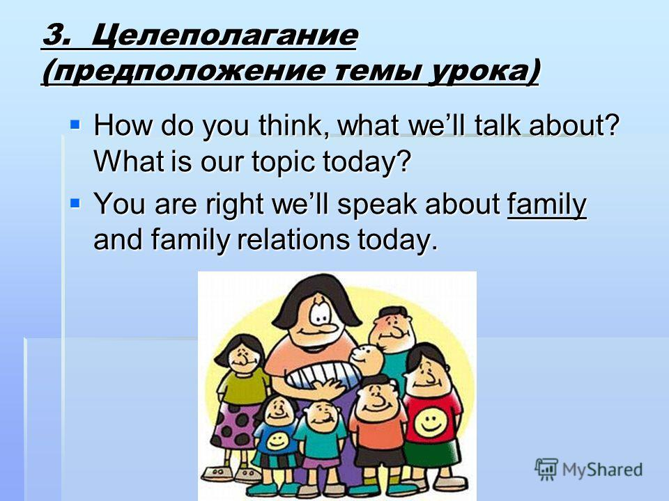 3. Целеполагание (предположение темы урока) How do you think, what well talk about? What is our topic today? How do you think, what well talk about? What is our topic today? You are right well speak about family and family relations today. You are ri
