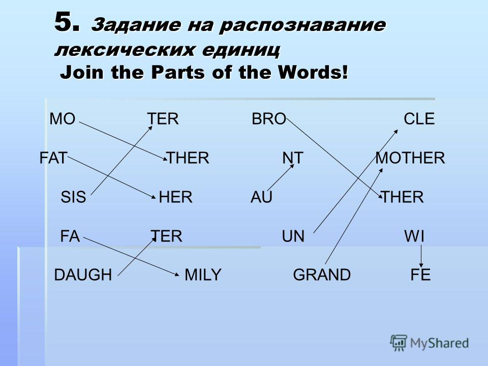 5. Задание на распознавание лексических единиц Join the Parts of the Words! MO TER BRO CLE FAT THER NT MOTHER SIS HER AU THER FA TER UN WI DAUGH MILY GRAND FE