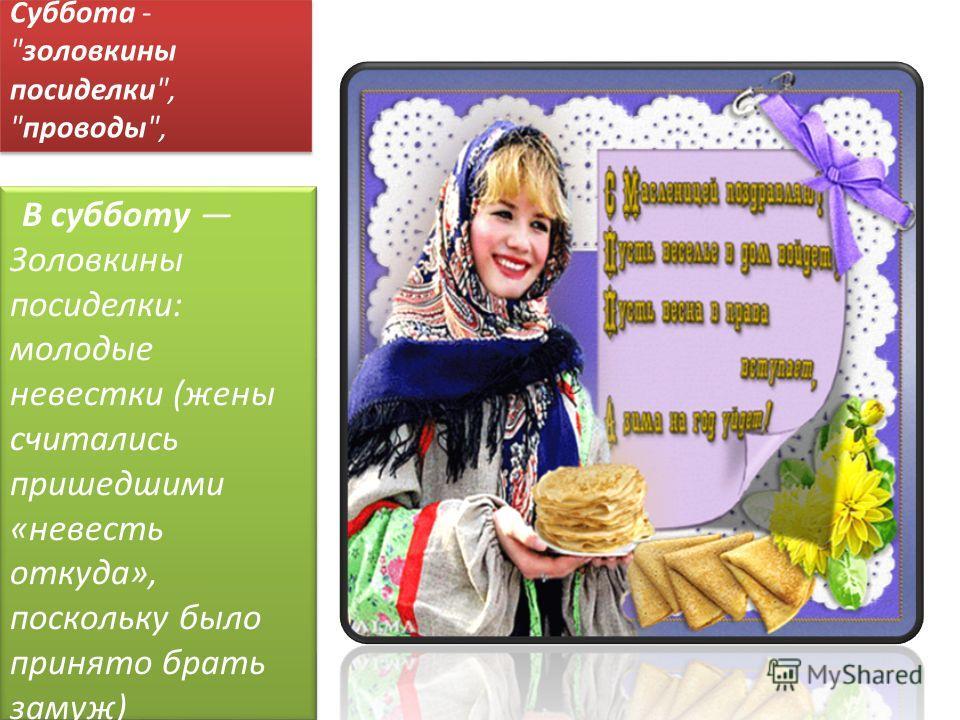 Суббота - золовкины посиделки, проводы, В субботу Золовкины посиделки: молодые невестки (жены считались пришедшими «невесть откуда», поскольку было принято брать замуж) принимали у себя родных.