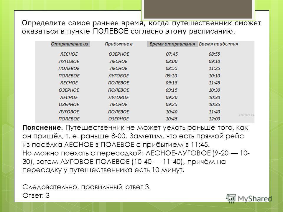 Пояснение. Путешественник не может уехать раньше того, как он пришёл, т. е. раньше 8-00. Заметим, что есть прямой рейс из посёлка ЛЕСНОЕ в ПОЛЕВОЕ с прибытием в 11:45. Но можно поехать с пересадкой: ЛЕСНОЕ-ЛУГОВОЕ (9-20 10- 30), затем ЛУГОВОЕ-ПОЛЕВОЕ
