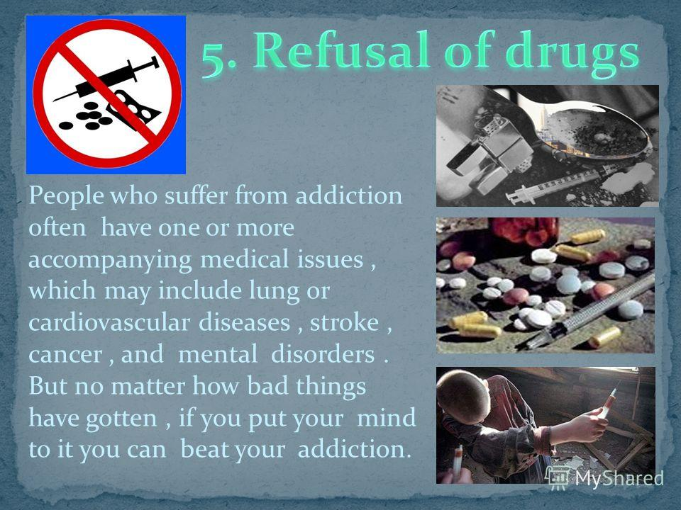 People who suffer from addiction often have one or more accompanying medical issues, which may include lung or cardiovascular diseases, stroke, cancer, and mental disorders. But no matter how bad things have gotten, if you put your mind to it you can
