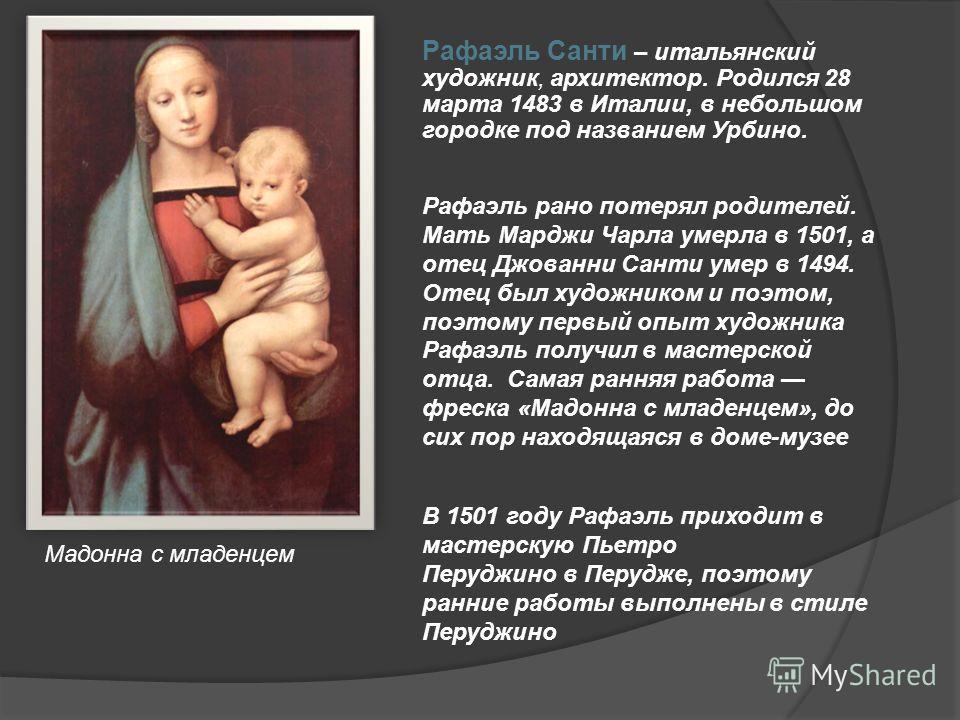 Рафаэль Санти – итальянский художник, архитектор. Родился 28 марта 1483 в Италии, в небольшом городке под названием Урбино. Рафаэль рано потерял родителей. Мать Марджи Чарла умерла в 1501, а отец Джованни Санти умер в 1494. Отец был художником и поэт