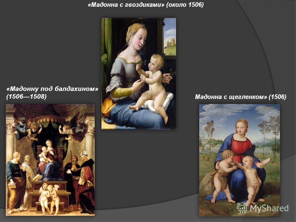 «Мадонну под балдахином» (15061508) Мадонна с щегленком» (1506) «Мадонна с гвоздиками» (около 1506)