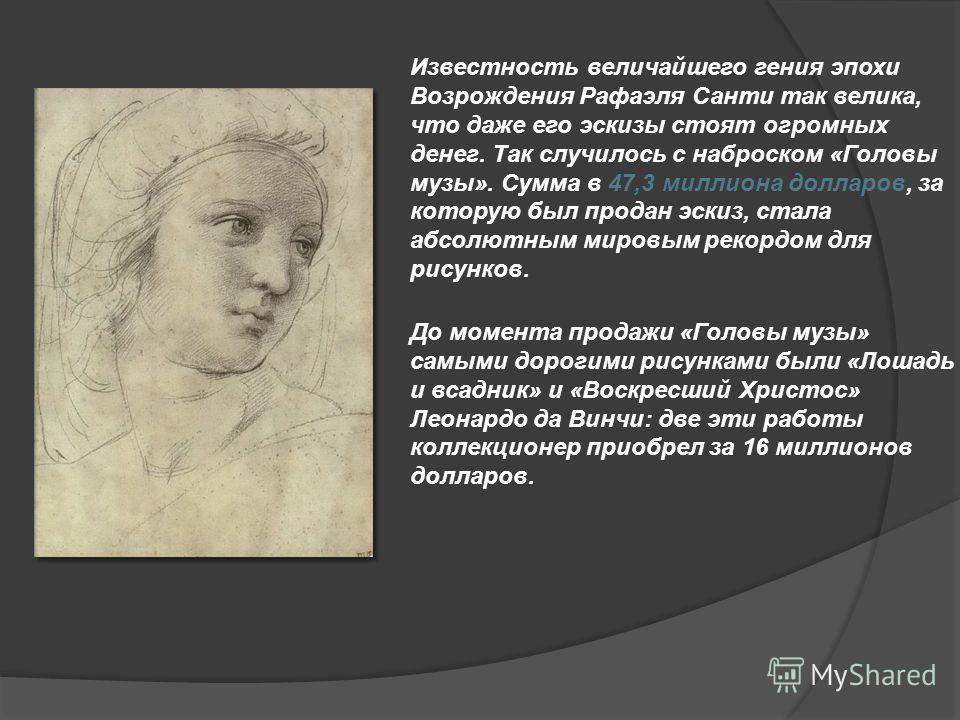 Известность величайшего гения эпохи Возрождения Рафаэля Санти так велика, что даже его эскизы стоят огромных денег. Так случилось с наброском «Головы музы». Сумма в 47,3 миллиона долларов, за которую был продан эскиз, стала абсолютным мировым рекордо