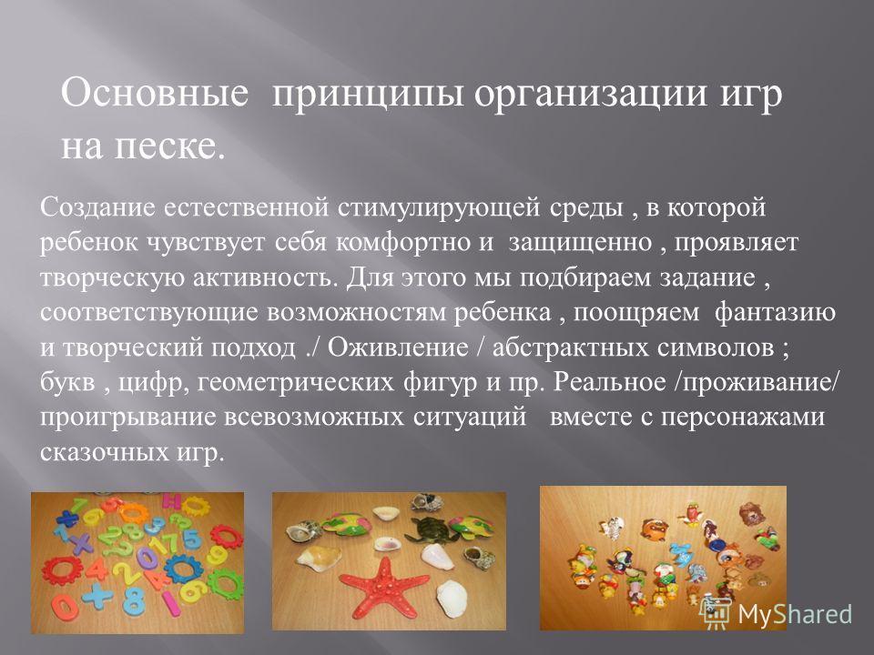Основные принципы организации игр на песке. Создание естественной стимулирующей среды, в которой ребенок чувствует себя комфортно и защищено, проявляет творческую активность. Для этого мы подбираем задание, соответствующие возможностям ребенка, поощр