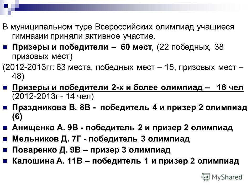 В муниципальном туре Всероссийских олимпиад учащиеся гимназии приняли активное участие. Призеры и победители – 60 мест, (22 победных, 38 призовых мест) (2012-2013 гг: 63 места, победных мест – 15, призовых мест – 48) Призеры и победители 2-х и более