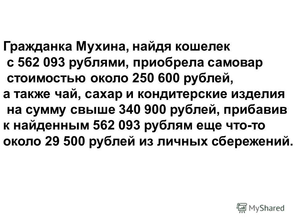 Гражданка Мухина, найдя кошелек с 562 093 рублями, приобрела самовар стоимостью около 250 600 рублей, а также чай, сахар и кондитерские изделия на сумму свыше 340 900 рублей, прибавив к найденным 562 093 рублям еще что-то около 29 500 рублей из личны