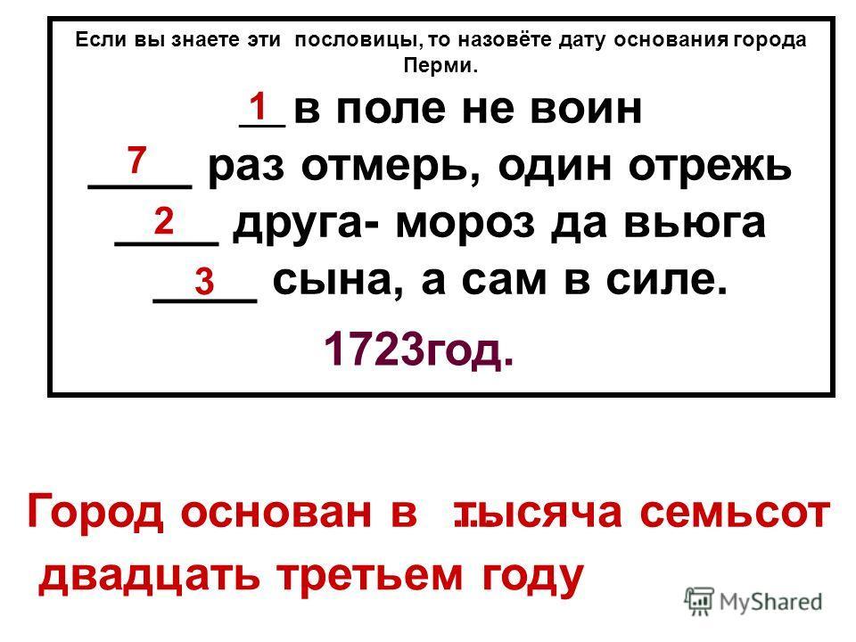 Если вы знаете эти пословицы, то назовёте дату основания города Перми. ____ в поле не воин ____ раз отмерь, один отрежь ____ друга- мороз да вьюга ____ сына, а сам в силе. Город основан в 1723 год. 1 7 2 3 тысяча семьсот… двадцать третьем году