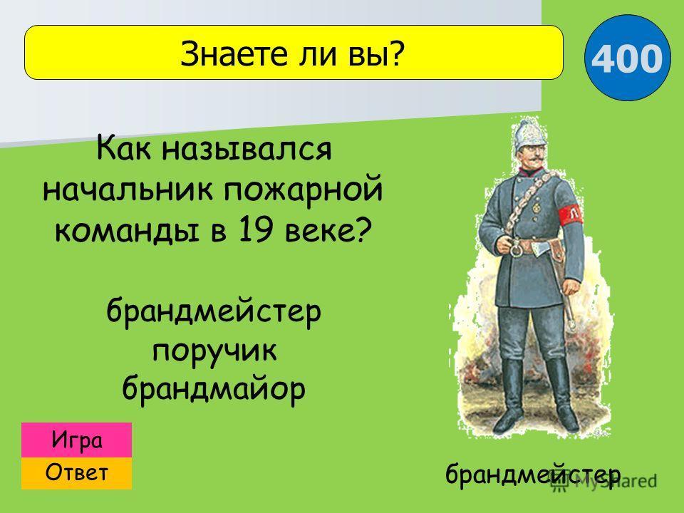 Ответ Игра Знаете ли вы? брандмейстер Как назывался начальник пожарной команды в 19 веке? брандмейстер поручик брандмайор 400