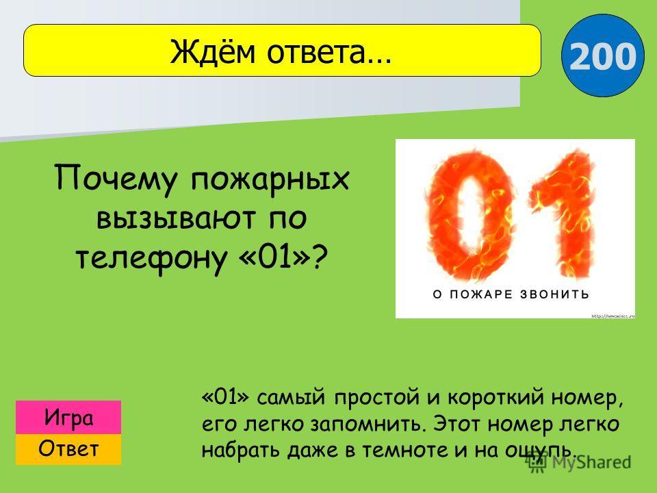 Ответ Игра Ждём ответа… «01» самый простой и короткий номер, его легко запомнить. Этот номер легко набрать даже в темноте и на ощупь. Почему пожарных вызывают по телефону «01»? 200