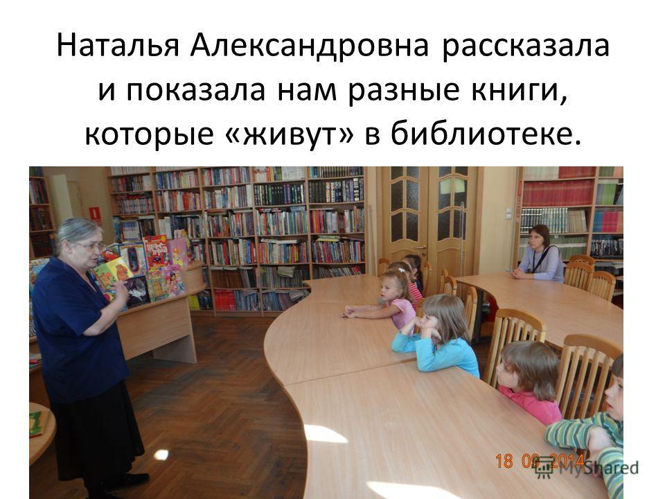 Наталья Александровна рассказала и показала нам разные книги, которые «живут» в библиотеке.