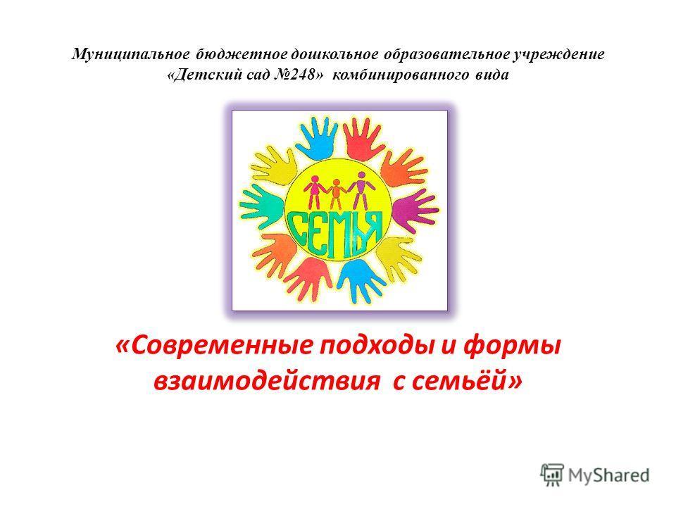 Муниципальное бюджетное дошкольное образовательное учреждение «Детский сад 248» комбинированного вида «Современные подходы и формы взаимодействия с семьёй»