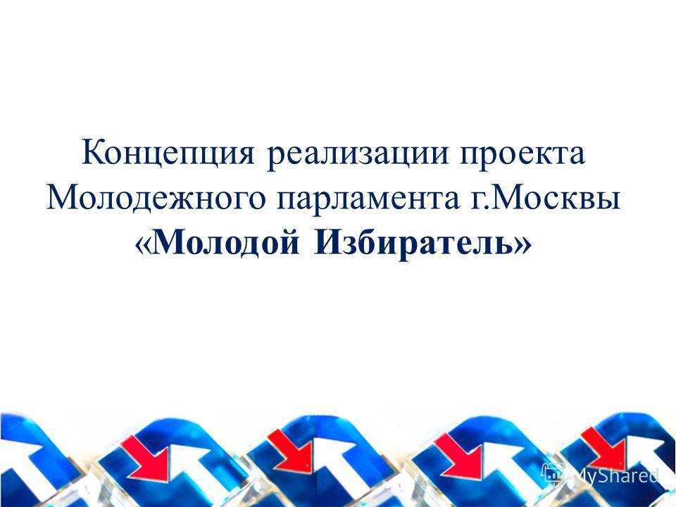 Концепция реализации проекта Молодежного парламента г.Москвы «Молодой Избиратель»