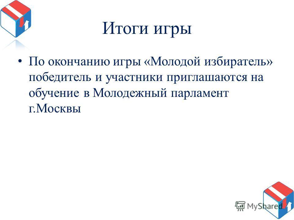 Итоги игры По окончанию игры «Молодой избиратель» победитель и участники приглашаются на обучение в Молодежный парламент г.Москвы