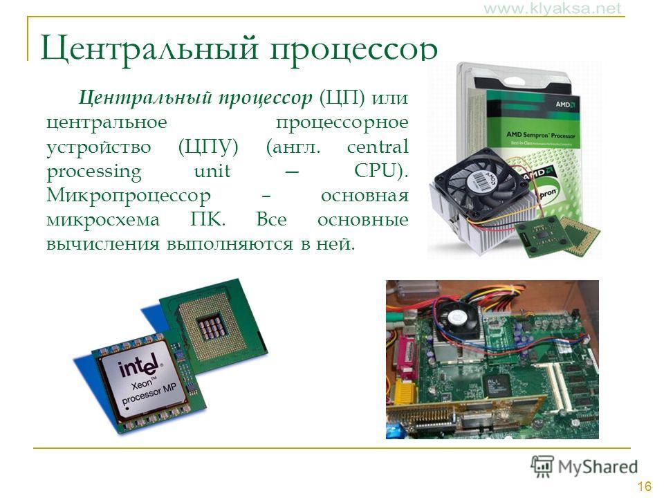 16 Центральный процессор Центральный процессор (ЦП) или центральное процессорное устройство (ЦПУ) (англ. central processing unit CPU). Микропроцессор – основная микросхема ПК. Все основные вычисления выполняются в ней.