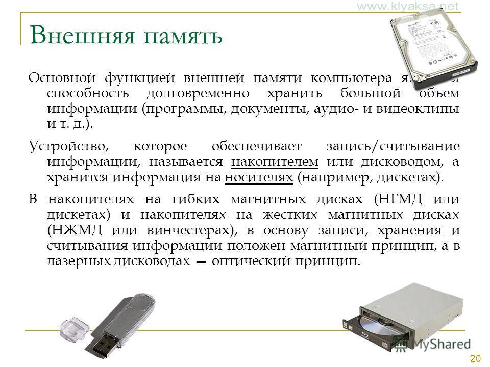 20 Внешняя память Основной функцией внешней памяти компьютера является способность долговременно хранить большой объем информации (программы, документы, аудио- и видеоклипы и т. д.). Устройство, которое обеспечивает запись/считывание информации, назы