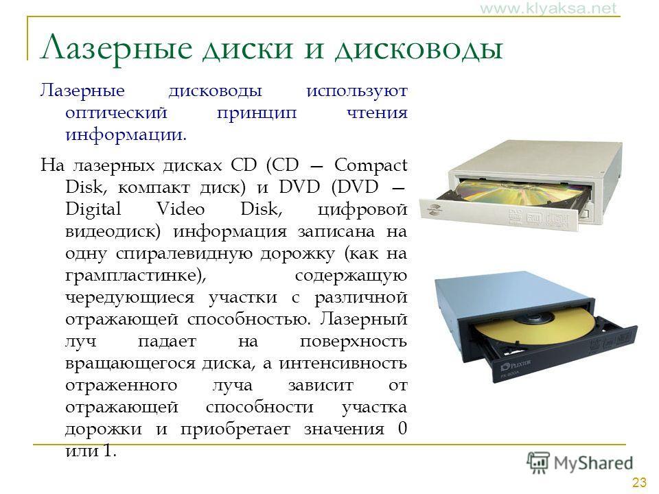 23 Лазерные диски и дисководы Лазерные дисководы используют оптический принцип чтения информации. На лазерных дисках CD (CD Compact Disk, компакт диск) и DVD (DVD Digital Video Disk, цифровой видеодиск) информация записана на одну спиралевидную дорож
