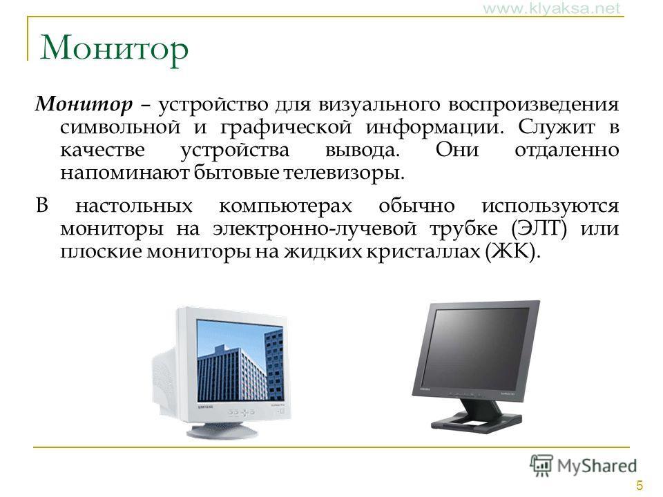 5 Монитор Монитор – устройство для визуального воспроизведения символьной и графической информации. Служит в качестве устройства вывода. Они отдаленно напоминают бытовые телевизоры. В настольных компьютерах обычно используются мониторы на электронно-