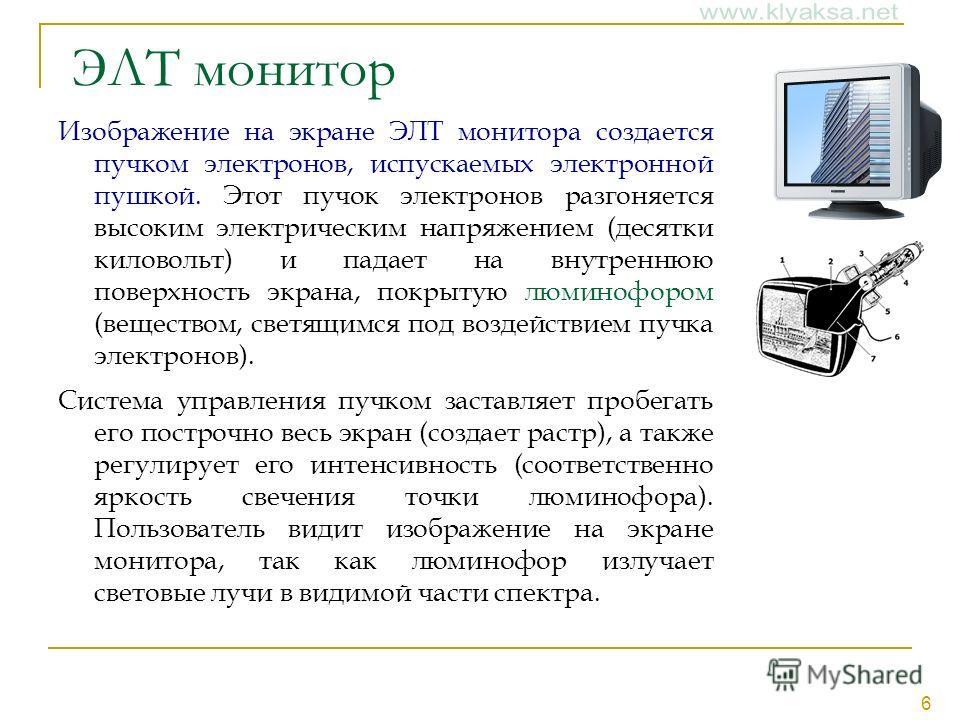6 ЭЛТ монитор Изображение на экране ЭЛТ монитора создается пучком электронов, испускаемых электронной пушкой. Этот пучок электронов разгоняется высоким электрическим напряжением (десятки киловольт) и падает на внутреннюю поверхность экрана, покрытую