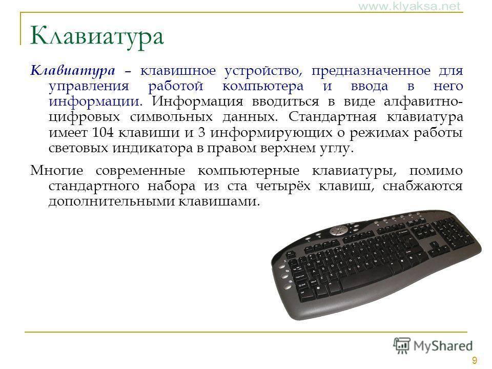 9 Клавиатура Клавиатура – клавишное устройство, предназначенное для управления работой компьютера и ввода в него информации. Информация вводиться в виде алфавитно- цифровых символьных данных. Стандартная клавиатура имеет 104 клавиши и 3 информирующих