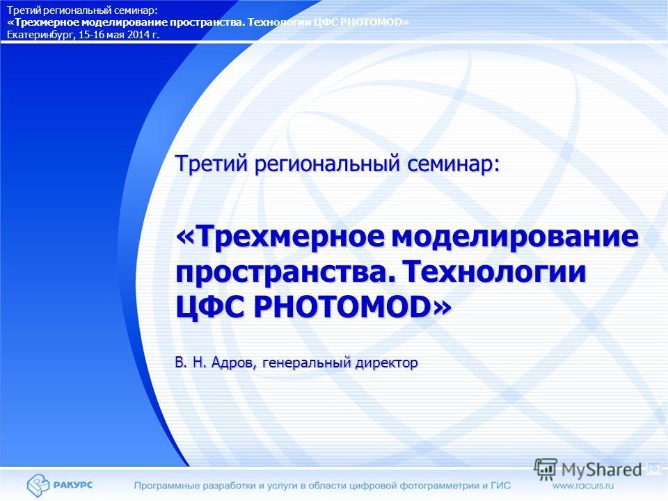 Третий региональный семинар: «Трехмерное моделирование пространства. Технологии ЦФС PHOTOMOD» В. Н. Адров, генеральный директор Третий региональный семинар: «Трехмерное моделирование пространства. Технологии ЦФС PHOTOMOD» Екатеринбург, 15-16 мая 2014