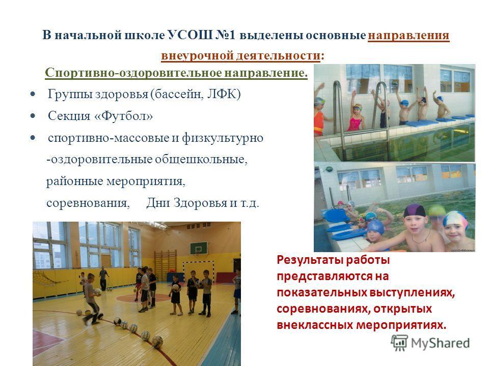 В начальной школе УСОШ 1 выделены основные направления внеурочной деятельности: Спортивно-оздоровительное направление. Группы здоровья (бассейн, ЛФК) Секция «Футбол» спортивно-массовые и физкультурно -оздоровительные общешкольные, районные мероприяти
