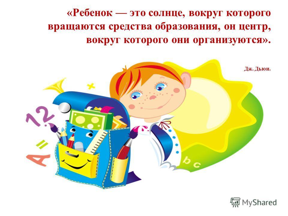 «Ребенок это солнце, вокруг которого вращаются средства образования, он центр, вокруг которого они организуются». Дж. Дьюи.