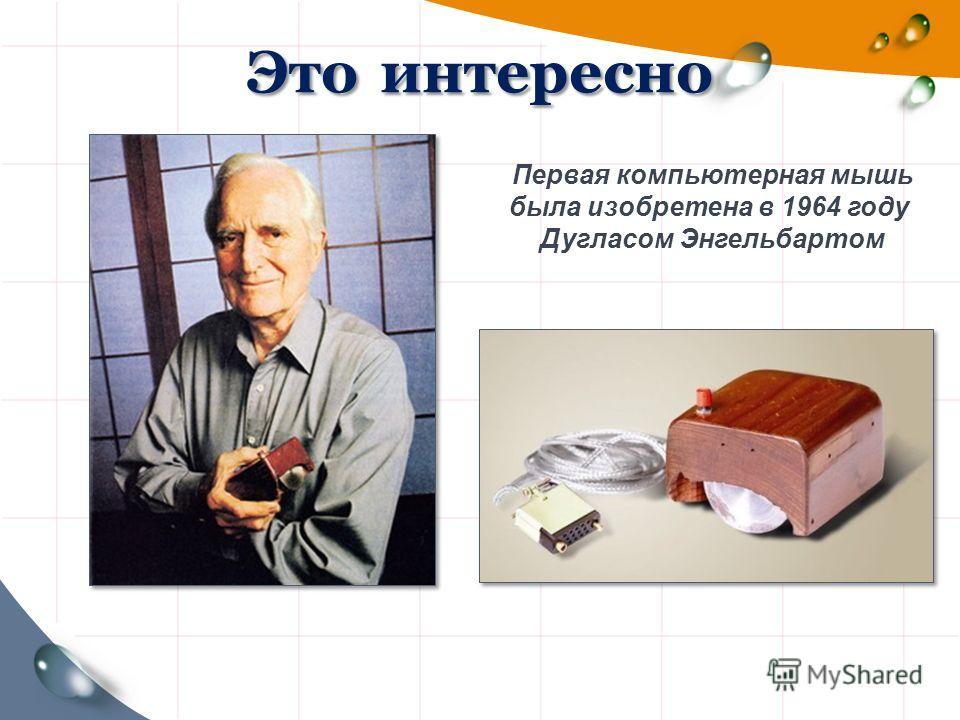 Это интересно Первая компьютерная мышь была изобретена в 1964 году Дугласом Энгельбартом
