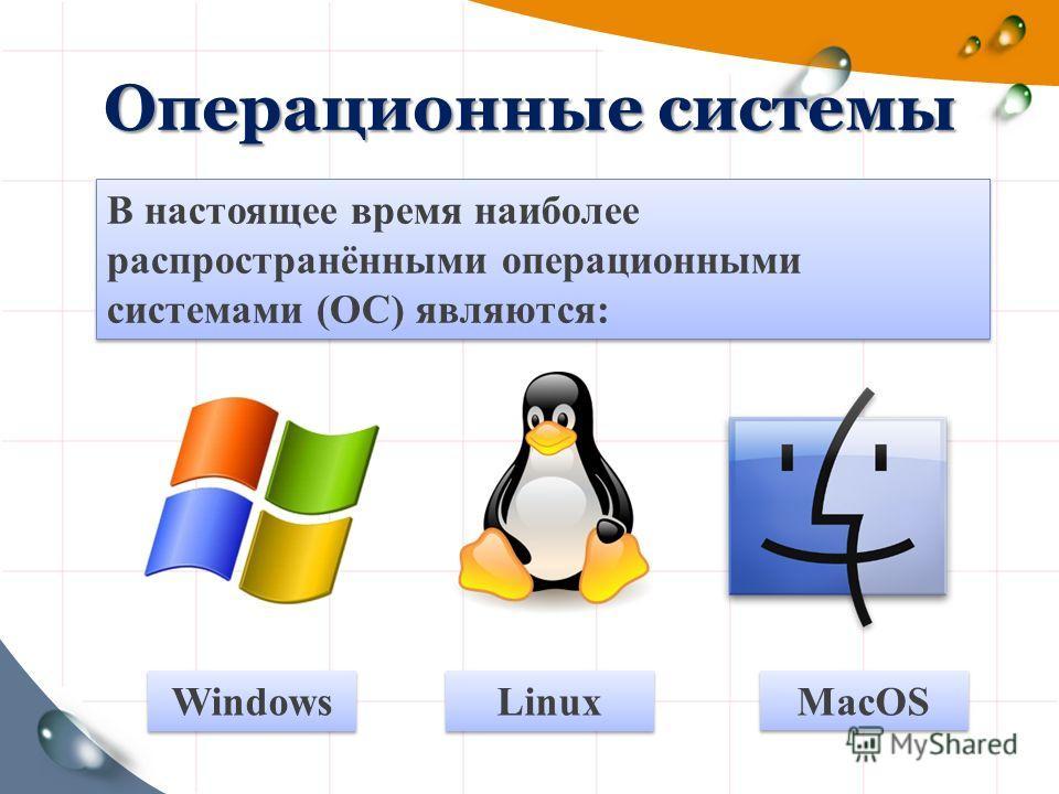 Операционные системы MacOS Linux Windows В настоящее время наиболее распространёнными операционными системами (ОС) являются: