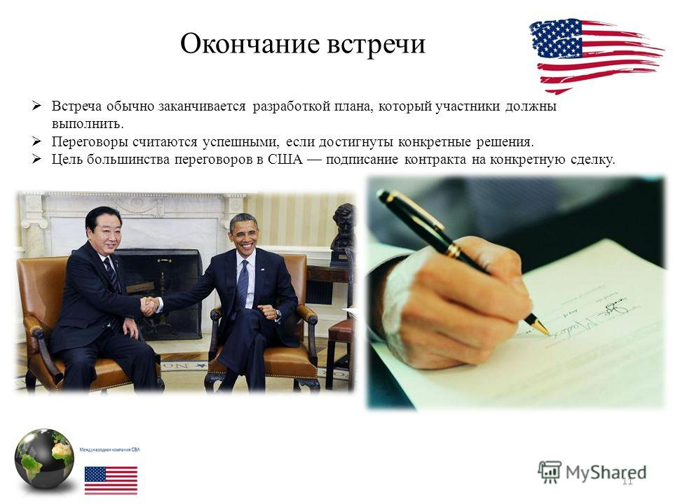 Окончание встречи 11 Встреча обычно заканчивается разработкой плана, который участники должны выполнить. Переговоры считаются успешными, если достигнуты конкретные решения. Цель большинства переговоров в США подписание контракта на конкретную сделку.