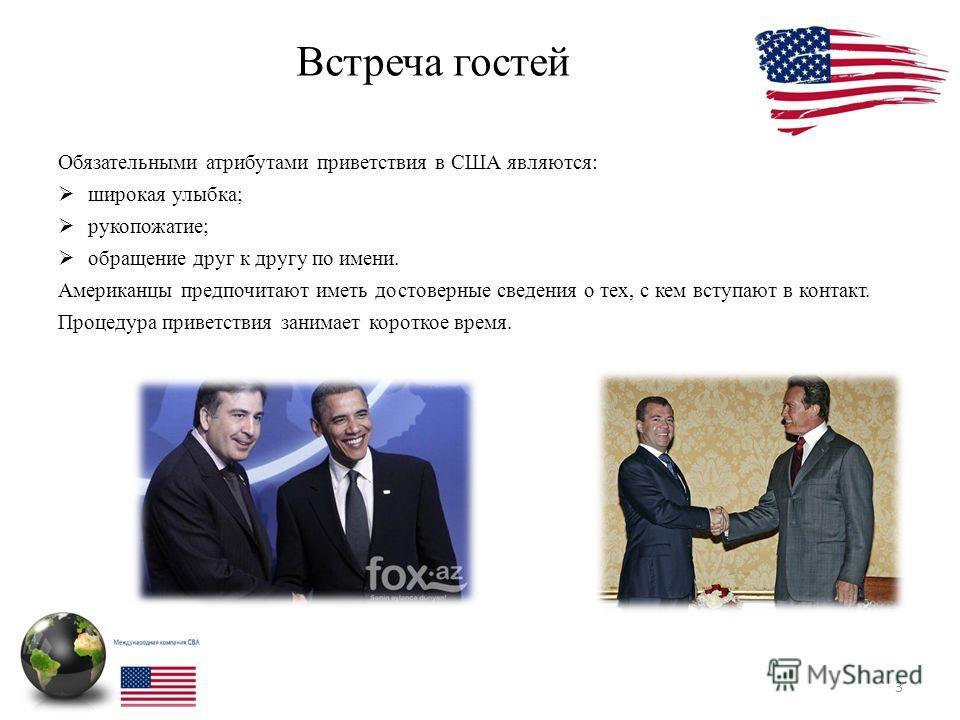Встреча гостей 3 Обязательными атрибутами приветствия в США являются: широкая улыбка; рукопожатие; обращение друг к другу по имени. Американцы предпочитают иметь достоверные сведения о тех, с кем вступают в контакт. Процедура приветствия занимает кор