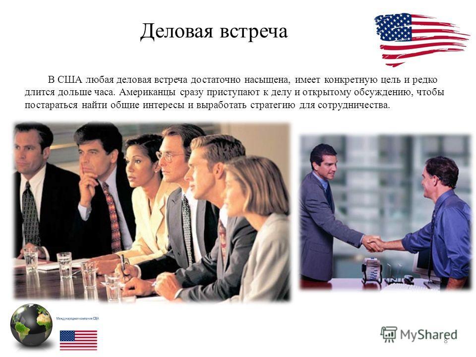 Деловая встреча 8 В США любая деловая встреча достаточно насыщена, имеет конкретную цель и редко длится дольше часа. Американцы сразу приступают к делу и открытому обсуждению, чтобы постараться найти общие интересы и выработать стратегию для сотрудни