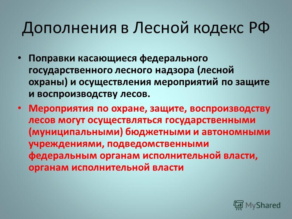 Дополнения в Лесной кодекс РФ Поправки касающиеся федерального государственного лесного надзора (лесной охраны) и осуществления мероприятий по защите и воспроизводству лесов. Мероприятия по охране, защите, воспроизводству лесов могут осуществляться г